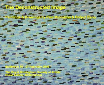 The Deconstructed Image: Painting & Drawings by Paul Middleton & Robert Perry (Hardback)