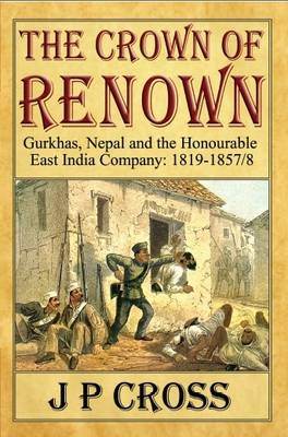 The Crown of Renown: Gurkhas, Nepal and the Honourable East India Company : 1819-1857/8 (Paperback)