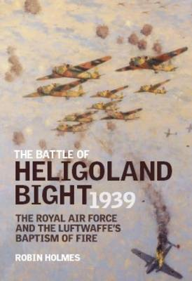The Battle of Heligoland Bight 1939: The Royal Air Force and the Luftwaffe's Baptism of Fire (Hardback)