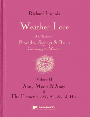 Weather Lore: Sun, Moon & Stars the Elements - Sky, Air, Sound, Heat Volume II: A Collection of Proverbs, Sayings and Rules Concerning the Weather (Hardback)