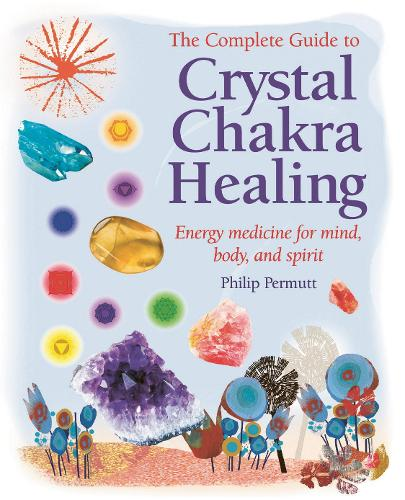 The Complete Guide to Crystal Chakra Healing: Energy Medicine for Mind, Body and Spirit (Paperback)