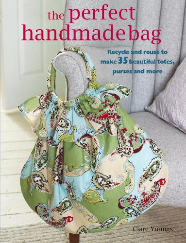 Perfect Handmade Bag: Recycle and Reuse to Make 35 Beautiful Totes, Purses and More (Paperback)