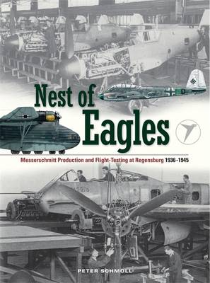 Nest of Eagles: Messerschmitt Production and Flight-testing at Regensburg 1936-1945 (Hardback)