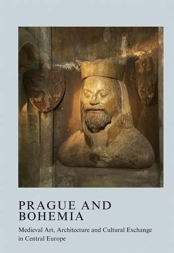 Prague and Bohemia: Medieval Art, Architecture and Cultural Exchange in Central Europe: Volume 32: Medieval Art, Architecture and Cultural Exchange in Central Europe - The British Archaeological Association Conference Transactions (Hardback)