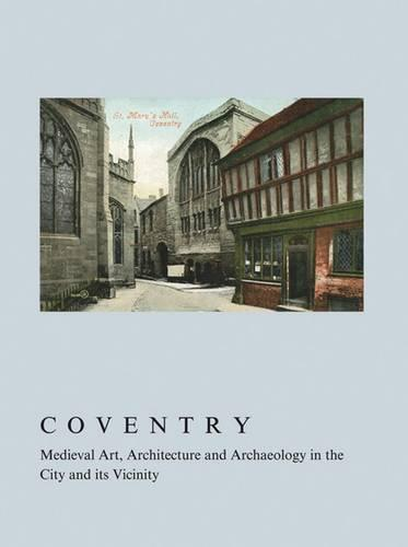 Coventry: Medieval Art, Architecture and Archaeology in the City and Its Vicinity - The British Archaeological Association Conference Transactions (Hardback)