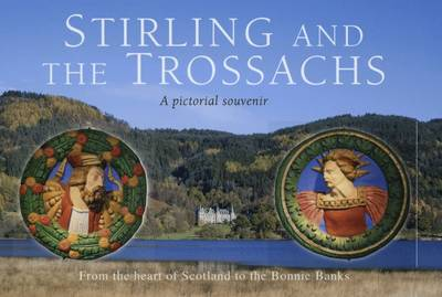 Stirling and the Trossachs: A Pictorial Souvenir: v. 8: From the Heart of Scotland to the Bonnie Banks (Hardback)
