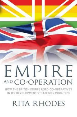 Empire and Co-operation: How the British Empire Used Co-operatives in Its Development Strategies 1900-1970 (Paperback)
