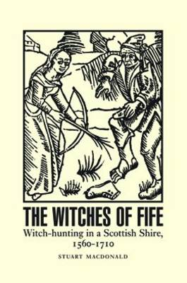 The Witches of Fife: Witch-Hunting in a Scottish Shire, 1560-1710 (Paperback)
