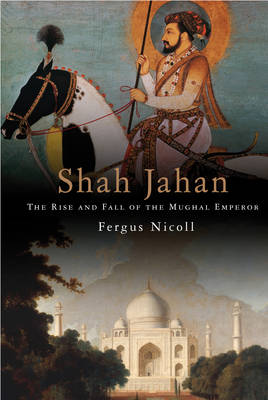 Shah Jahan: The Rise and Fall of the Mughal Emperor (Hardback)