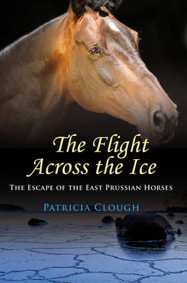 The Flight Across the Ice: The Escape of the East Prussian Horses (Paperback)