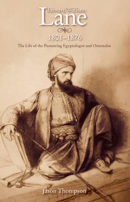 Edward William Lane: The Life of the Pioneering Egyptologist and Orientalist (Hardback)