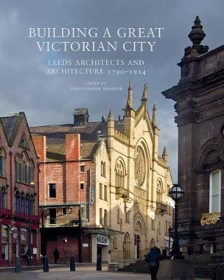 Building a Great Victorian City: Leeds Architects and Architecture 1790-1914 (Paperback)