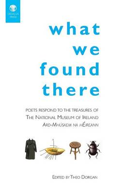 What We Found There: Poets Respond to the Teasures of the National Museum of Ireland (Paperback)