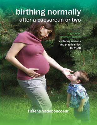 Birthing Normally After a Caesarean or Two: A Guide for Pregnant Women - Exploring Reasons and Practicalities for VBAC - Fresh Heart Books for Better Birth (Paperback)