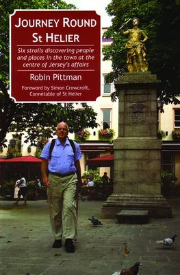 Journey Round St Helier: Six Strolls Discovering People and Places in the Town at the Centre of Jersey's Affairs (Paperback)