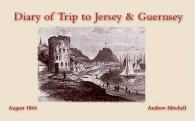 Diary of Trip to Jersey & Guernsey: August 1866 (Paperback)