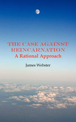 The Case Against Reincarnation: A Rational Approach (Paperback)