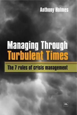 Managing Through Turbulent Times: The 7 rules of crisis management (Hardback)