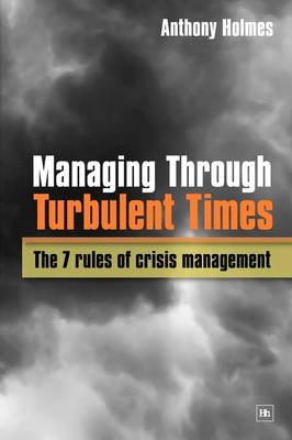 Managing Through Turbulent Times: The 7 rules of crisis management (Paperback)