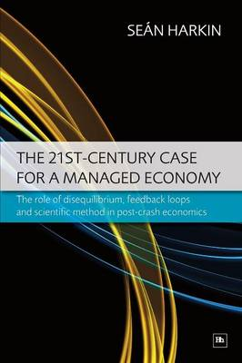 The 21st Century Case for a Managed Economy: The Role of Disequilibrium, Feedback Loops and Scientific Method in Post-crash Economics (Paperback)