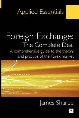 Foreign Exchange, the Complete Deal: A Comprehensive Guide to the Theory and Practice of the Forex Market - Applied Essentials (Paperback)