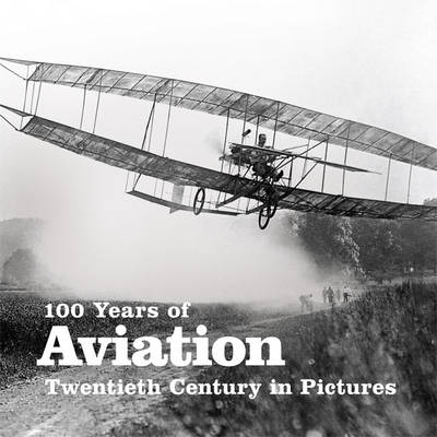 100 Years of Aviation - Twentieth Century in Pictures (Paperback)