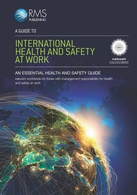 A Guide to International Health and Safety at Work: Endorsed by NEBOSH for the NEBOSH International General Certificate in Occupational Health and Safety (Paperback)