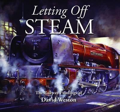 Letting Off Steam: The Railway Paintings of David Weston (Hardback)