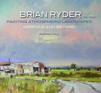 Brian Ryder R.O.I. PROV: Painting Atmospheric Landscapes, Norfolk and Beyond (Hardback)