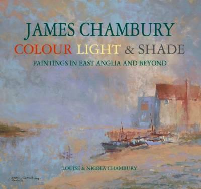 James Chambury - Colour, Light & Shade: Paintings in East Anglia and Beyond (Hardback)
