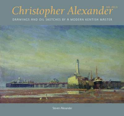 Christopher Alexander: Drawings and Oil Sketches by a Modern Kentish Master (Hardback)