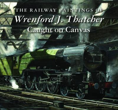 The Railway Paintings of Wrenford J. Thatcher: Caught on Canvas (Hardback)
