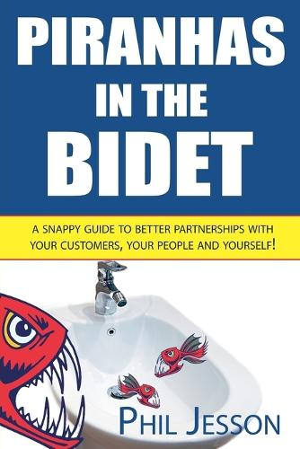 Piranhas in the Bidet: A Snappy Guide to Better Partnerships with Your Customers, Your People and Yourself! (Paperback)