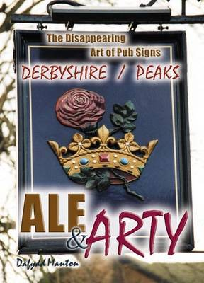 Ale and Arty in Derbyshire / Peaks: The Disappearing Art of Pub Signs (Paperback)