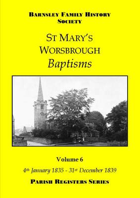 St Mary's Worsbrough Baptisms: 6: 4th January 1835  - 31st December 1839 - Parish Register Series (Paperback)