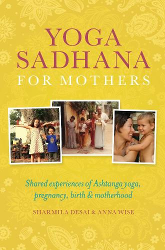 Yoga Sadhana for Mothers: Shared experiences of Ashtanga yoga, pregnancy, birth and motherhood (Paperback)