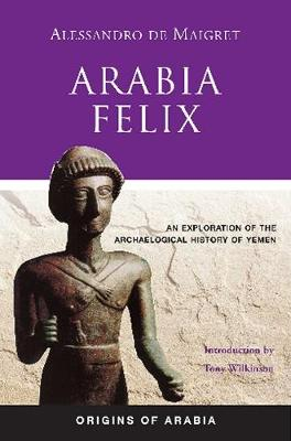 Arabia Felix: An Exploration of the Archaeological History of Yemen (Hardback)