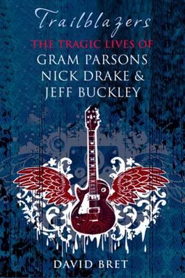 Trailblazers: The Tragic Lives of Gram Parsons, Nick Drake and Jeff Buckley (Hardback)
