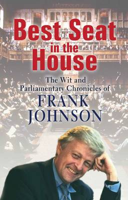 Best Seat in the House: The Wit and Parliamentary Chronicles of Frank Johnson (Hardback)