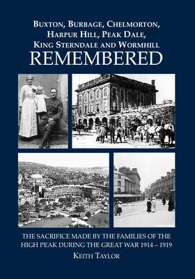 Buxton, Burbage, Chelmorton, Harpur Hilll, Peak Dale, King Sterndale and Wormhill Remembered: The Sacrifice Made by the Families of the High Peak During the Great War 1914 - 1919 (Paperback)