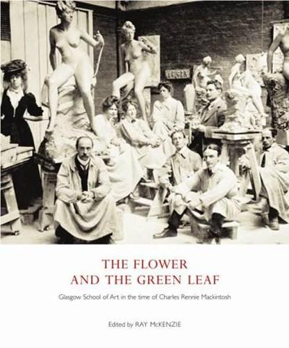 The Flower and the Green Leaf: Glasgow School of Art in the Time of Charles Rennie Mackintosh (Paperback)