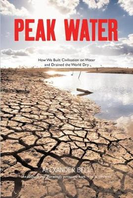 Peak Water: How We Built Civilisation on Water and Drained the World Dry (Paperback)