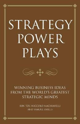 Strategy power plays: Winning business ideas from the world's greatest strategic minds: Sun Tzu, Niccolo Machiavelli and Samuel Smiles (Paperback)