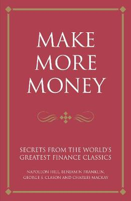 Make more money: Secrets from the world's greatest finance classics: Napoleon Hill, Benjamin Franklin, George S. Clason and Charles Mackay (Paperback)