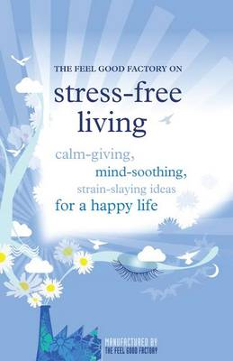 """The """"Feel Good Factory"""" on Stress-free Living: Calm-giving, Mind-soothing, Strain-staying Ideas for a Happy Life (Paperback)"""