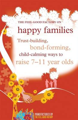 """The """"Feel Good Factory"""" on Happy Families: Trust-building, Bond-forming, Child-calming Ways to Raise 7-11 Year Olds (Paperback)"""