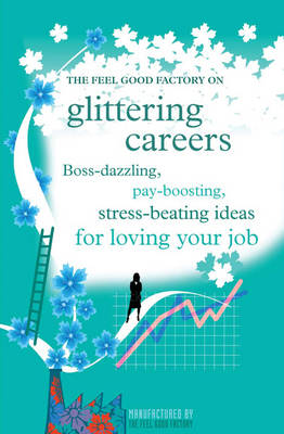 """The """"Feel Good Factory"""" on Glittering Careers: Boss-dazzling, Pay-boosting, Stress-beating Ideas for Loving Your Job (Paperback)"""