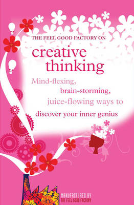 """The """"Feel Good Factory"""" on Creative Thinking: Mind-flexing, Brain-storming, Juice-flowing Ways to Discover Your Inner Genius (Paperback)"""