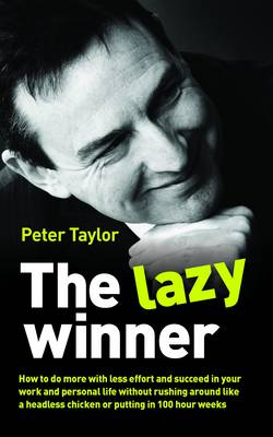 The Lazy Winner: How to Do More with Less Effort and Succeed in Your Work and Personal Life without Rushing Around Like a Headless Chicken or Putting in 100 Hour Weeks (Paperback)