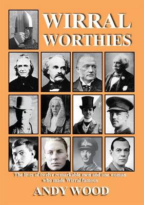 Wirral Worthies: The Lives of Twelve Remarkable Men and One Woman Who Made Wirral Famous (Paperback)